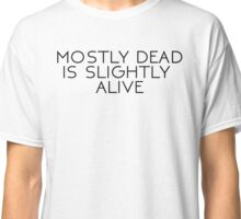 MOSTLY DEAD IS SLIGHTLY ALIVE.  Classic T-Shirt