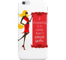 If Shopping Is A Crime, Then I Plead Guilty iPhone Case/Skin
