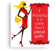 If Shopping Is A Crime, Then I Plead Guilty Canvas Print