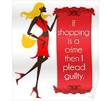 If Shopping Is A Crime, Then I Plead Guilty Poster
