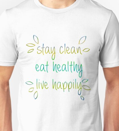 Stay Clean, Eat Healthy, Live Happily Unisex T-Shirt