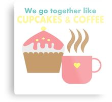 We go together like cupcakes and coffee Metal Print