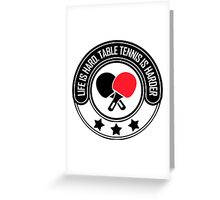 Life Is Hard, Table Tennis Is Harder Greeting Card