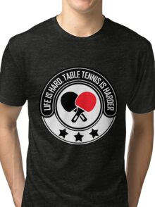 Life Is Hard, Table Tennis Is Harder Tri-blend T-Shirt