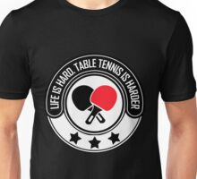 Life Is Hard, Table Tennis Is Harder Unisex T-Shirt