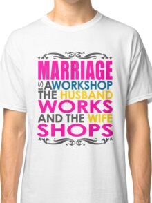 Marriage Is A Workshop, Husband Works, Wife Shops Classic T-Shirt