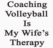 Coaching Volleyball Is My Wife's Therapy  by supernova23