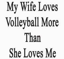 My Wife Loves Volleyball More Than She Loves Me  by supernova23