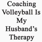 Coaching Volleyball Is My Husband's Therapy  by supernova23