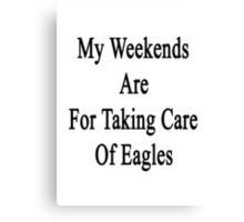 My Weekends Are For Taking Care Of Eagles  Canvas Print