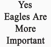 Yes Eagles Are More Important  by supernova23