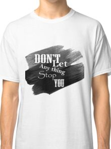 Don't Let Anything Stop You Classic T-Shirt