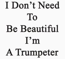 I Don't Need To Be Beautiful I'm A Trumpeter  by supernova23