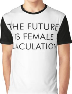 The Future is Female Ejaculation Graphic T-Shirt