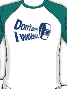 Don't worry I welded it! (2) T-Shirt