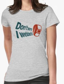 Don't worry I welded it! (4) Womens Fitted T-Shirt