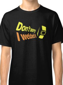 Don't worry I welded it! (6) Classic T-Shirt