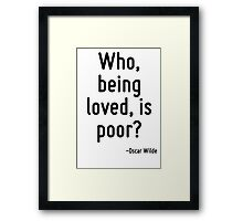Who, being loved, is poor? Framed Print