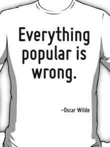 Everything popular is wrong. T-Shirt