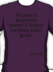 The public is wonderfully tolerant. It forgives everything except genius. T-Shirt