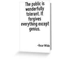 The public is wonderfully tolerant. It forgives everything except genius. Greeting Card