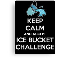 Keep Calm And Accept Ice Bucket Challenge Canvas Print