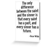 The only difference between the saint and the sinner is that every saint has a past, and every sinner has a future. Greeting Card