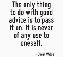 The only thing to do with good advice is to pass it on. It is never of any use to oneself. by Quotr