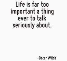 Life is far too important a thing ever to talk seriously about. by Quotr