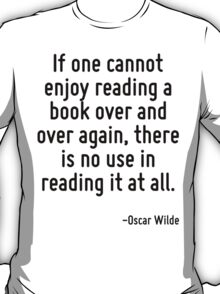 If one cannot enjoy reading a book over and over again, there is no use in reading it at all. T-Shirt