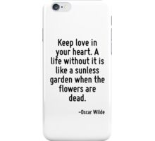 Keep love in your heart. A life without it is like a sunless garden when the flowers are dead. iPhone Case/Skin