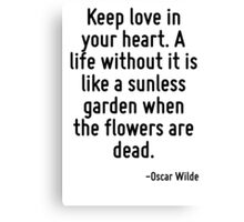 Keep love in your heart. A life without it is like a sunless garden when the flowers are dead. Canvas Print