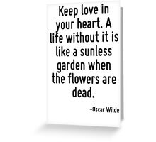 Keep love in your heart. A life without it is like a sunless garden when the flowers are dead. Greeting Card