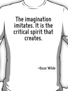 The imagination imitates. It is the critical spirit that creates. T-Shirt
