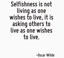 Selfishness is not living as one wishes to live, it is asking others to live as one wishes to live. by Quotr