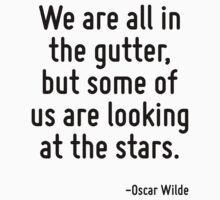 We are all in the gutter, but some of us are looking at the stars. by Quotr