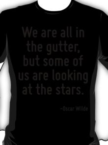 We are all in the gutter, but some of us are looking at the stars. T-Shirt