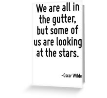 We are all in the gutter, but some of us are looking at the stars. Greeting Card