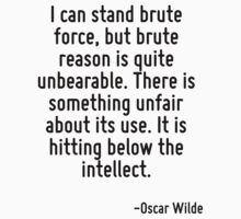 I can stand brute force, but brute reason is quite unbearable. There is something unfair about its use. It is hitting below the intellect. by Quotr