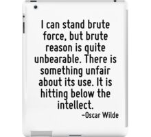 I can stand brute force, but brute reason is quite unbearable. There is something unfair about its use. It is hitting below the intellect. iPad Case/Skin