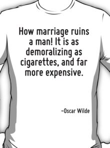 How marriage ruins a man! It is as demoralizing as cigarettes, and far more expensive. T-Shirt
