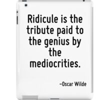 Ridicule is the tribute paid to the genius by the mediocrities. iPad Case/Skin