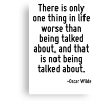 There is only one thing in life worse than being talked about, and that is not being talked about. Canvas Print
