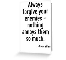 Always forgive your enemies - nothing annoys them so much. Greeting Card