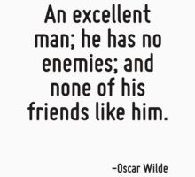 An excellent man; he has no enemies; and none of his friends like him. by Quotr
