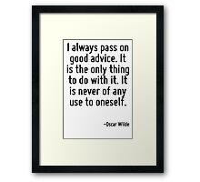 I always pass on good advice. It is the only thing to do with it. It is never of any use to oneself. Framed Print