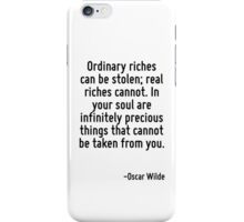 Ordinary riches can be stolen; real riches cannot. In your soul are infinitely precious things that cannot be taken from you. iPhone Case/Skin