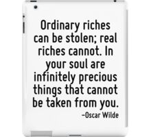 Ordinary riches can be stolen; real riches cannot. In your soul are infinitely precious things that cannot be taken from you. iPad Case/Skin