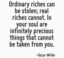 Ordinary riches can be stolen; real riches cannot. In your soul are infinitely precious things that cannot be taken from you. by Quotr