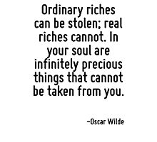 Ordinary riches can be stolen; real riches cannot. In your soul are infinitely precious things that cannot be taken from you. Photographic Print